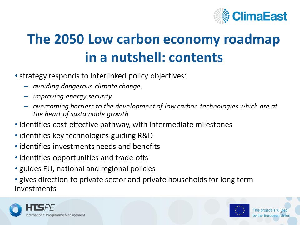 6 The 2050 Low carbon economy roadmap in a nutshell: contents strategy responds to interlinked policy objectives: – avoiding dangerous climate change, – improving energy security – overcoming barriers to the development of low carbon technologies which are at the heart of sustainable growth identifies cost-effective pathway, with intermediate milestones identifies key technologies guiding R&D identifies investments needs and benefits identifies opportunities and trade-offs guides EU, national and regional policies gives direction to private sector and private households for long term investments 6