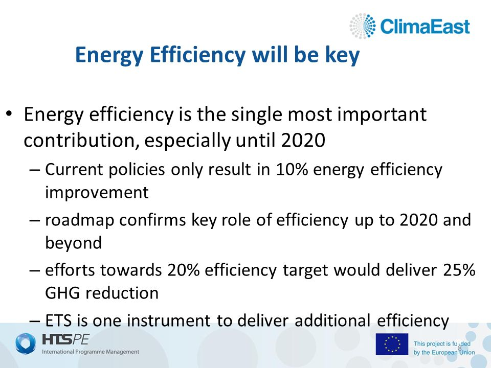 8 Energy Efficiency will be key Energy efficiency is the single most important contribution, especially until 2020 – Current policies only result in 10% energy efficiency improvement – roadmap confirms key role of efficiency up to 2020 and beyond – efforts towards 20% efficiency target would deliver 25% GHG reduction – ETS is one instrument to deliver additional efficiency 8
