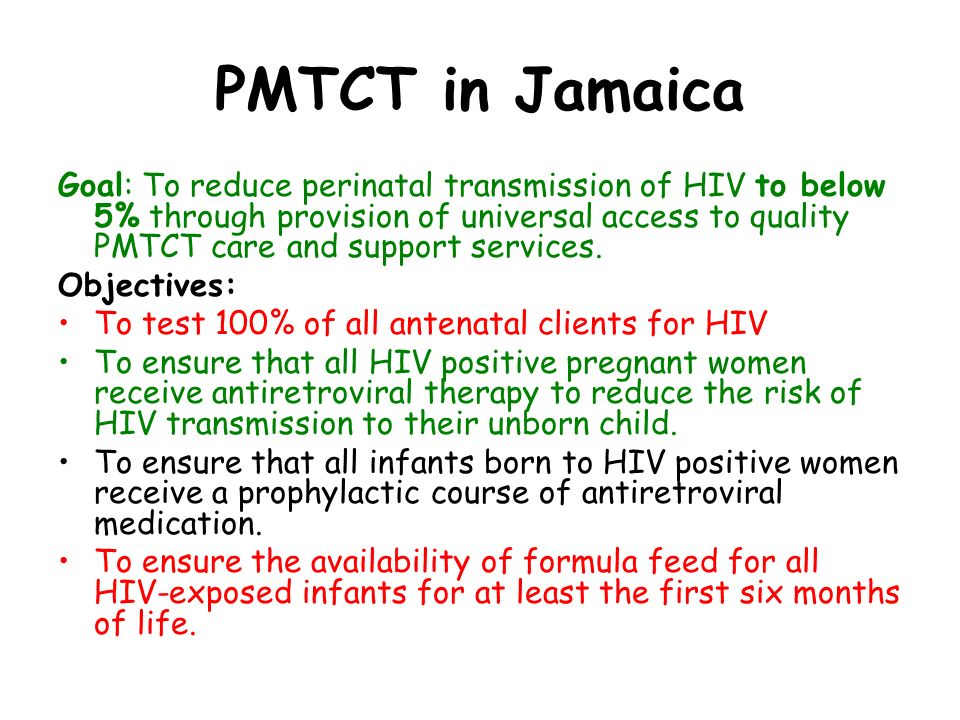 PMTCT in Jamaica Goal: To reduce perinatal transmission of HIV to below 5% through provision of universal access to quality PMTCT care and support services.