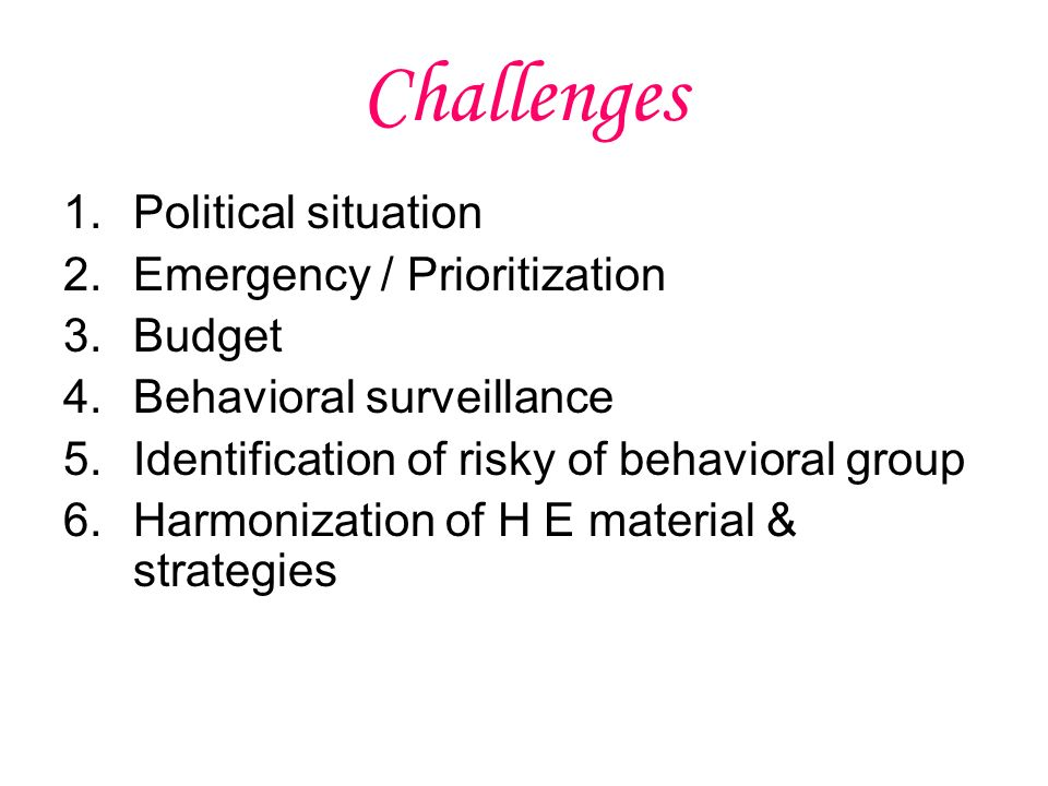Challenges 1.Political situation 2.Emergency / Prioritization 3.Budget 4.Behavioral surveillance 5.Identification of risky of behavioral group 6.Harmonization of H E material & strategies