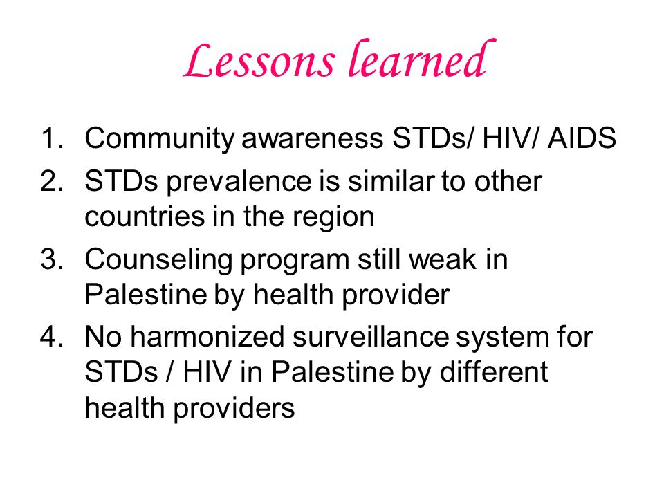 Lessons learned 1.Community awareness STDs/ HIV/ AIDS 2.STDs prevalence is similar to other countries in the region 3.Counseling program still weak in Palestine by health provider 4.No harmonized surveillance system for STDs / HIV in Palestine by different health providers