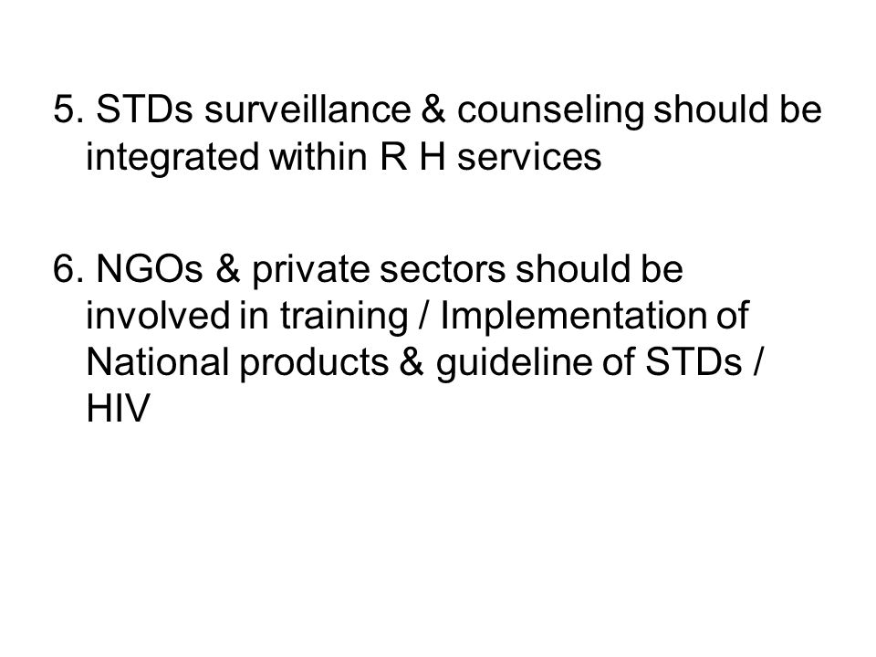5. STDs surveillance & counseling should be integrated within R H services 6.