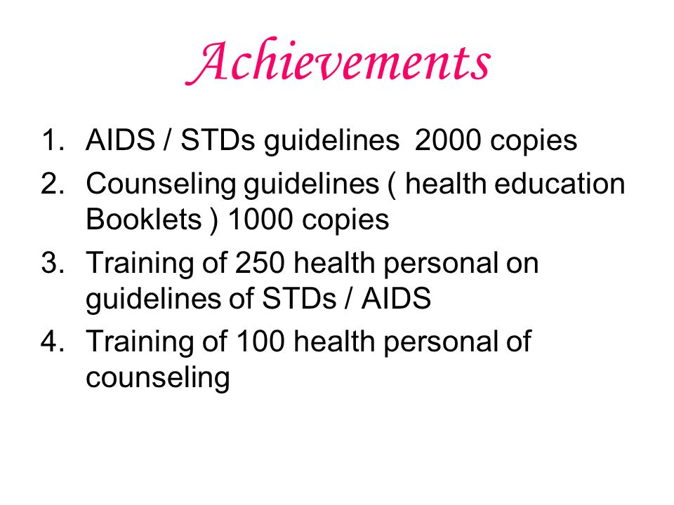 Achievements 1.AIDS / STDs guidelines 2000 copies 2.Counseling guidelines ( health education Booklets ) 1000 copies 3.Training of 250 health personal on guidelines of STDs / AIDS 4.Training of 100 health personal of counseling