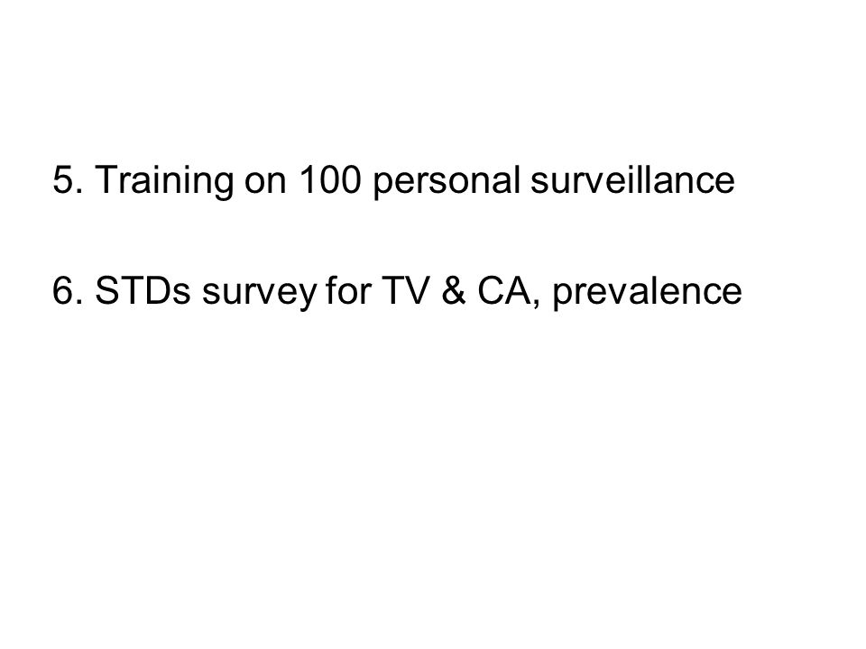 5. Training on 100 personal surveillance 6. STDs survey for TV & CA, prevalence