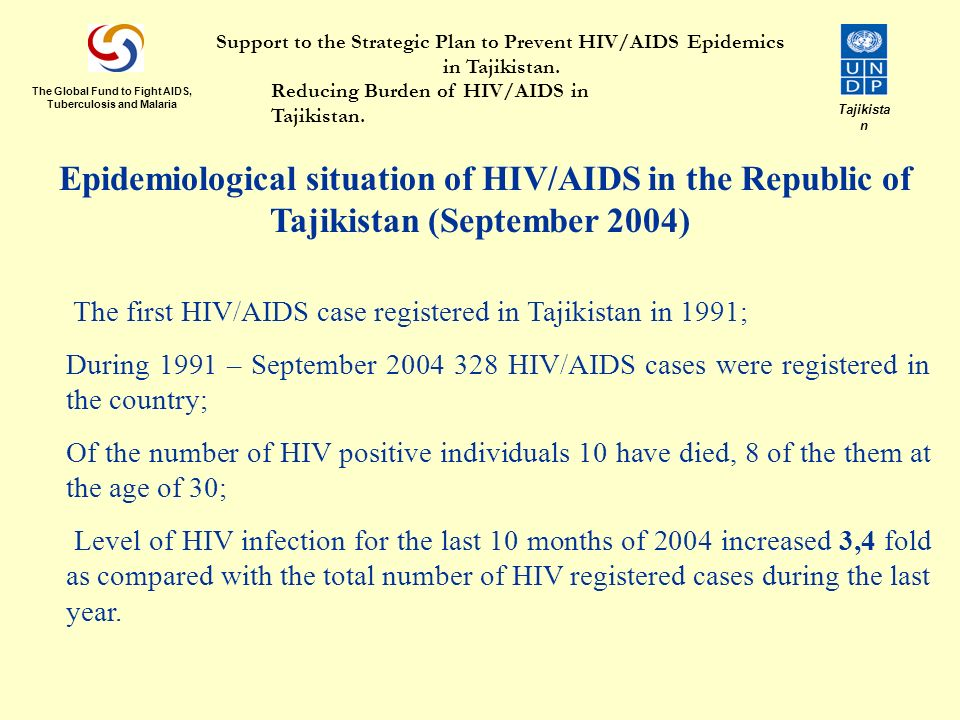 Epidemiological situation of HIV/AIDS in the Republic of Tajikistan (September 2004)  The first HIV/AIDS case registered in Tajikistan in 1991; During 1991 – September HIV/AIDS cases were registered in the country; Of the number of HIV positive individuals 10 have died, 8 of the them at the age of 30; Level of HIV infection for the last 10 months of 2004 increased 3,4 fold as compared with the total number of HIV registered cases during the last year.