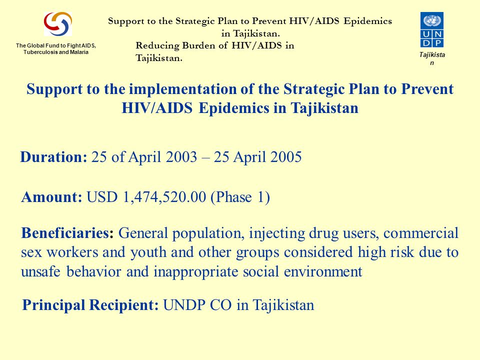 Support to the implementation of the Strategic Plan to Prevent HIV/AIDS Epidemics in Tajikistan Duration: 25 of April 2003 – 25 April 2005 Amount: USD 1,474, (Phase 1) Principal Recipient: UNDP CO in Tajikistan Beneficiaries: General population, injecting drug users, commercial sex workers and youth and other groups considered high risk due to unsafe behavior and inappropriate social environment The Global Fund to Fight AIDS, Tuberculosis and Malaria Tajikista n Support to the Strategic Plan to Prevent HIV/AIDS Epidemics in Tajikistan.