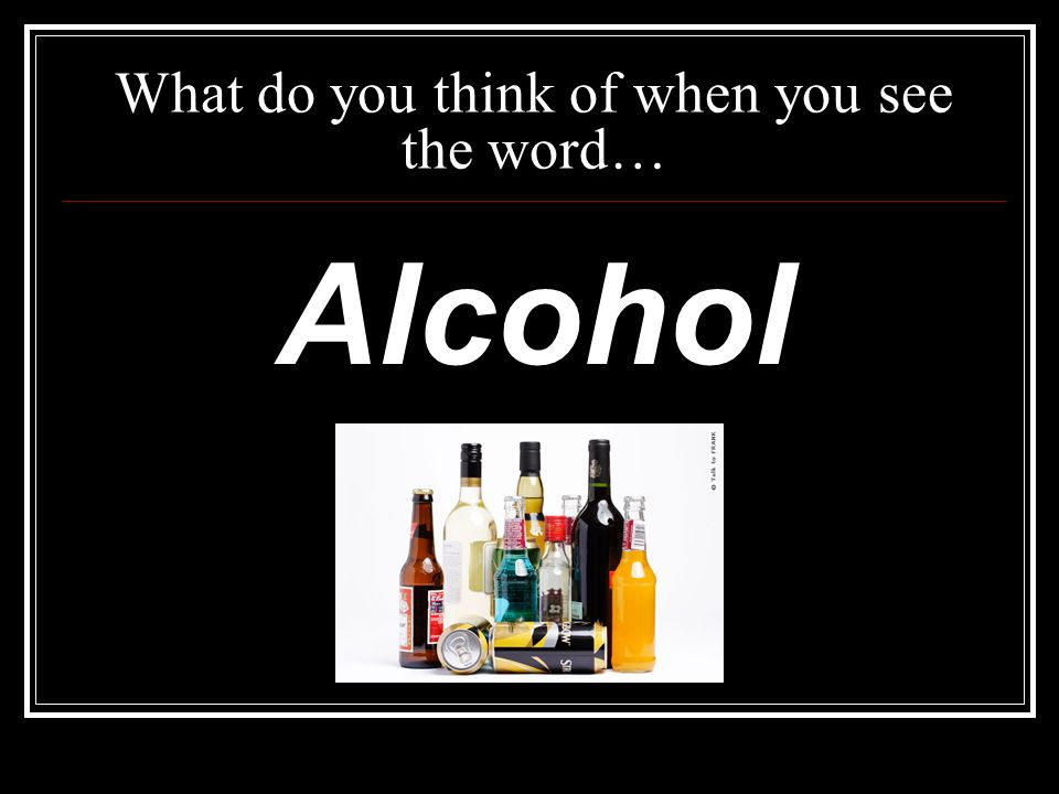 What do you think of when you see the word… Alcohol