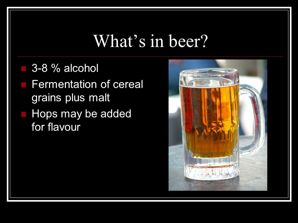 What's in beer 3-8 % alcohol Fermentation of cereal grains plus malt Hops may be added for flavour