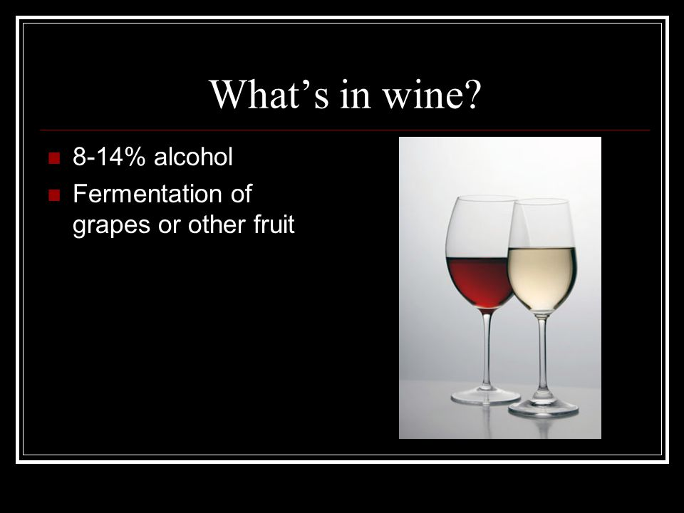 What's in wine 8-14% alcohol Fermentation of grapes or other fruit