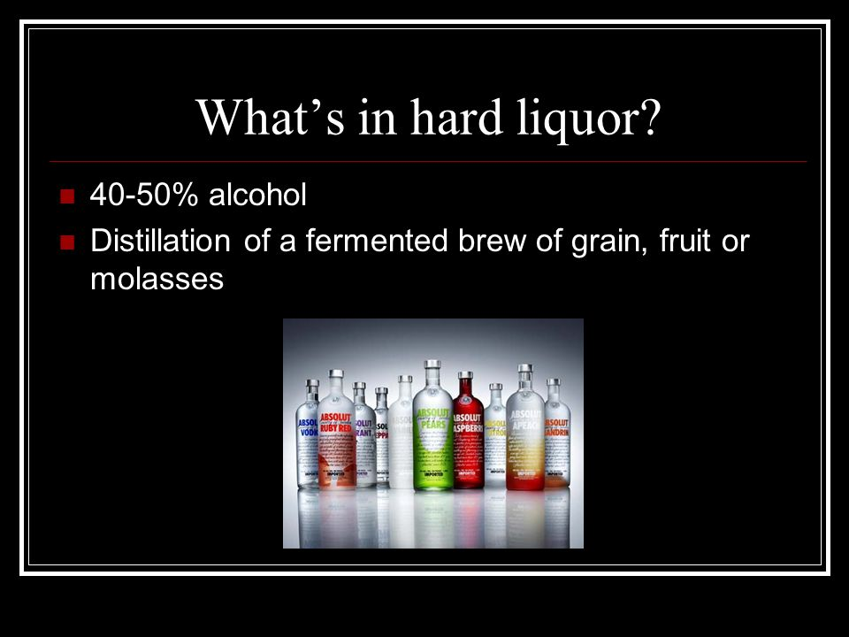 What's in hard liquor 40-50% alcohol Distillation of a fermented brew of grain, fruit or molasses