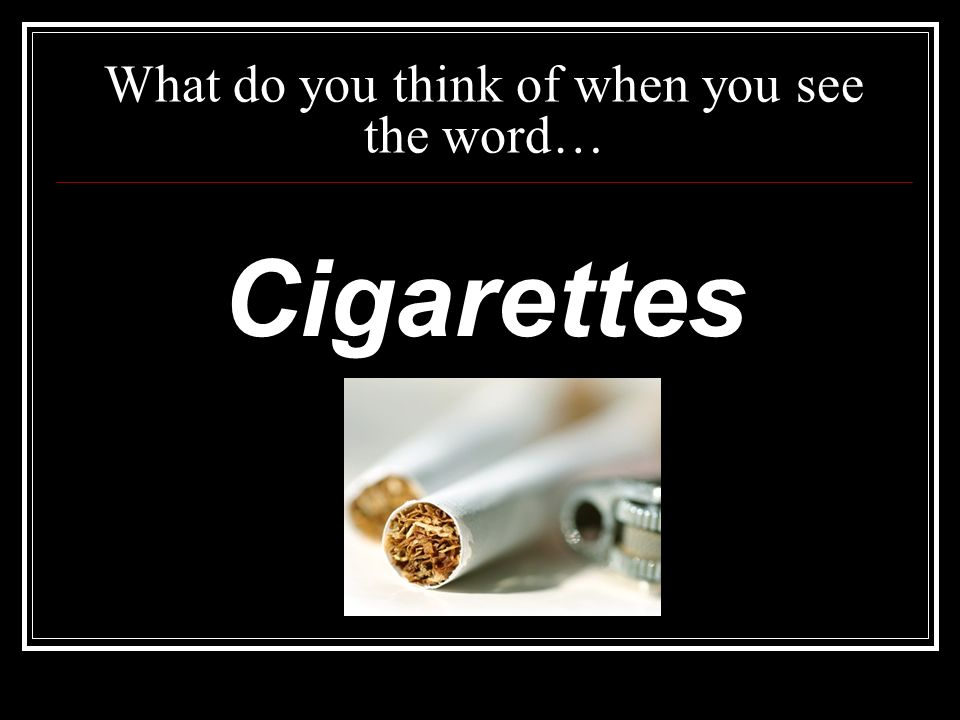 What do you think of when you see the word… Cigarettes