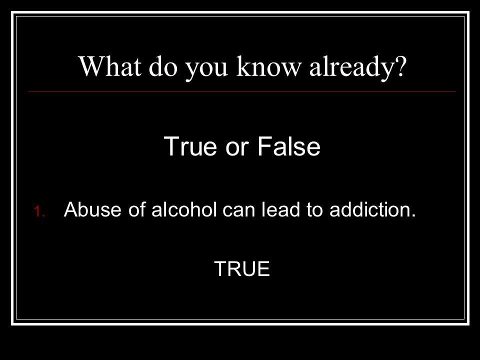 What do you know already True or False 1. Abuse of alcohol can lead to addiction. TRUE