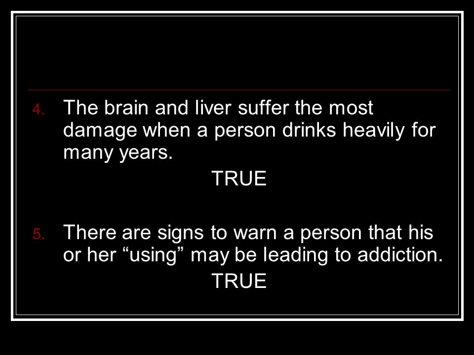 4. The brain and liver suffer the most damage when a person drinks heavily for many years.