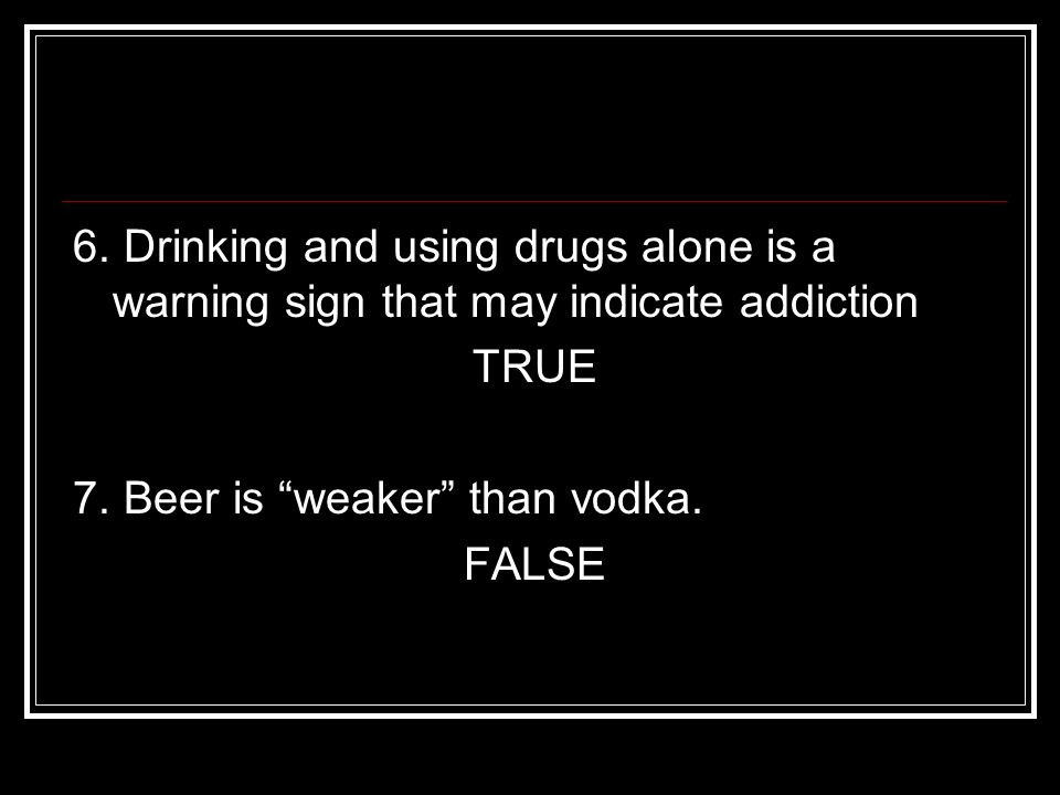 6. Drinking and using drugs alone is a warning sign that may indicate addiction TRUE 7.