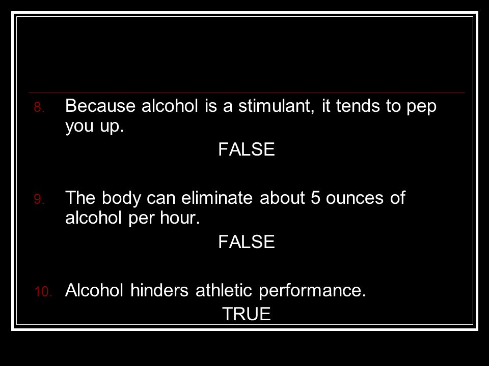 8. Because alcohol is a stimulant, it tends to pep you up.