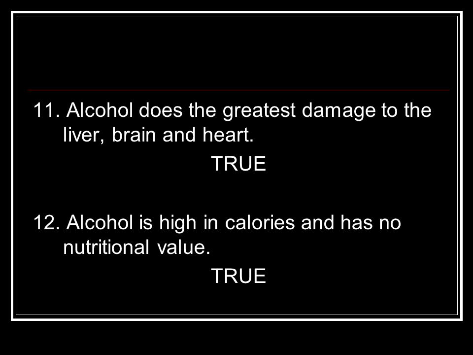11. Alcohol does the greatest damage to the liver, brain and heart.