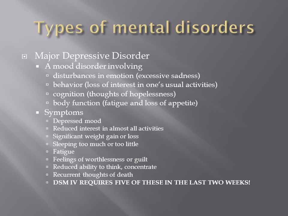  Major Depressive Disorder  A mood disorder involving  disturbances in emotion (excessive sadness)  behavior (loss of interest in one's usual activities)  cognition (thoughts of hopelessness)  body function (fatigue and loss of appetite)  Symptoms  Depressed mood  Reduced interest in almost all activities  Significant weight gain or loss  Sleeping too much or too little  Fatigue  Feelings of worthlessness or guilt  Reduced ability to think, concentrate  Recurrent thoughts of death  DSM IV REQUIRES FIVE OF THESE IN THE LAST TWO WEEKS!