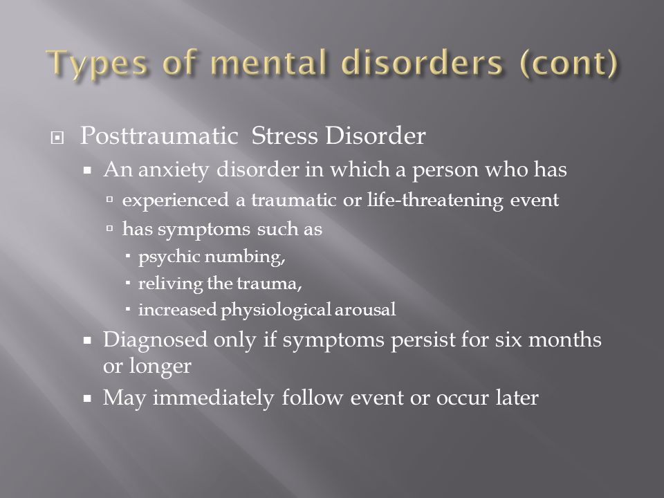  Posttraumatic Stress Disorder  An anxiety disorder in which a person who has  experienced a traumatic or life-threatening event  has symptoms such as  psychic numbing,  reliving the trauma,  increased physiological arousal  Diagnosed only if symptoms persist for six months or longer  May immediately follow event or occur later