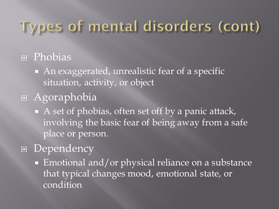  Phobias  An exaggerated, unrealistic fear of a specific situation, activity, or object  Agoraphobia  A set of phobias, often set off by a panic attack, involving the basic fear of being away from a safe place or person.