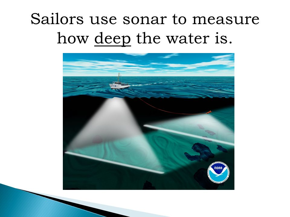 Sailors use sonar to measure how deep the water is.