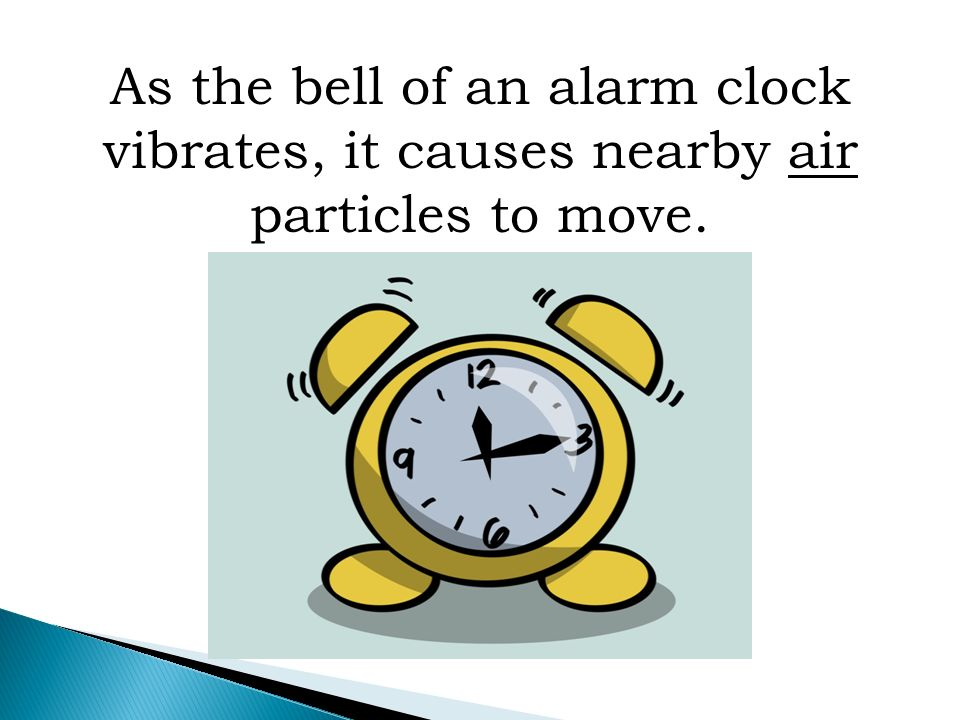 As the bell of an alarm clock vibrates, it causes nearby air particles to move.
