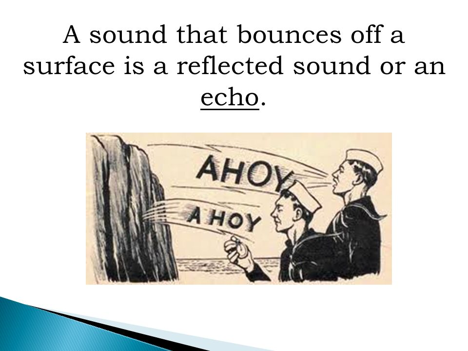 A sound that bounces off a surface is a reflected sound or an echo.