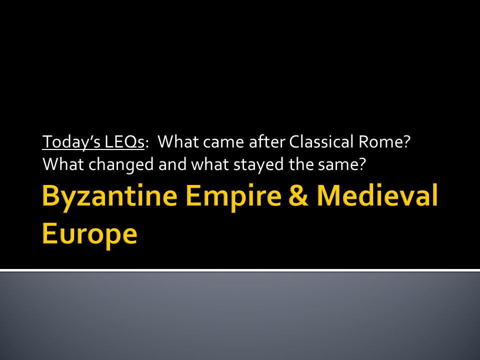 Today's LEQs: What came after Classical Rome What changed and what stayed the same