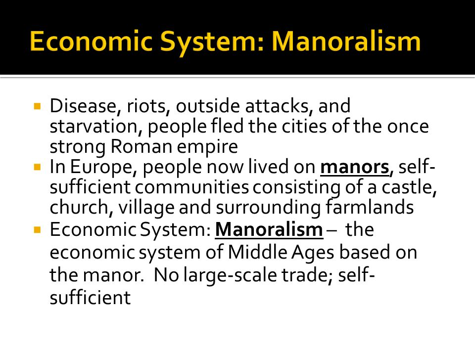  Disease, riots, outside attacks, and starvation, people fled the cities of the once strong Roman empire  In Europe, people now lived on manors, self- sufficient communities consisting of a castle, church, village and surrounding farmlands  Economic System: Manoralism – the economic system of Middle Ages based on the manor.