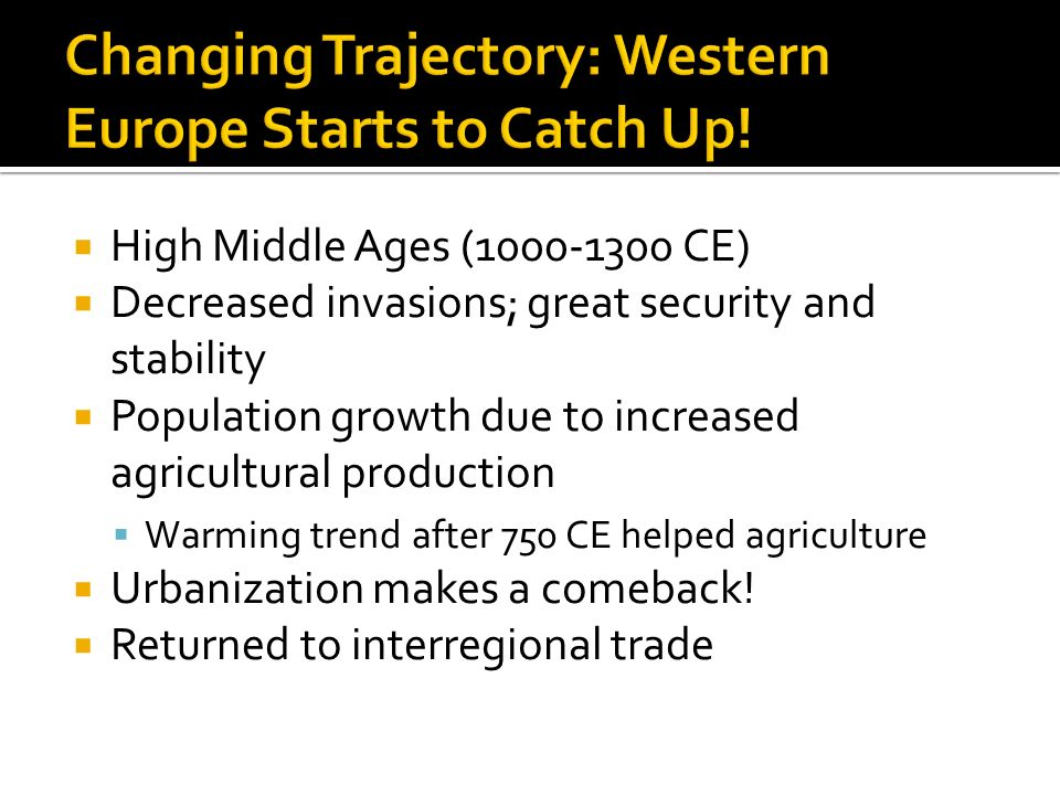 High Middle Ages ( CE)  Decreased invasions; great security and stability  Population growth due to increased agricultural production  Warming trend after 750 CE helped agriculture  Urbanization makes a comeback.