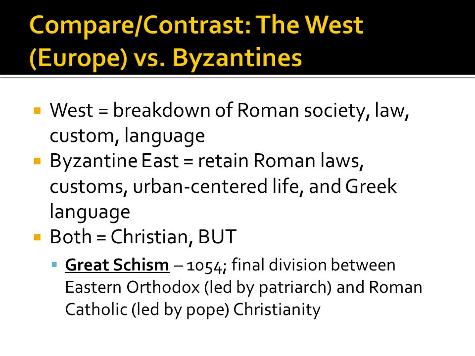  West = breakdown of Roman society, law, custom, language  Byzantine East = retain Roman laws, customs, urban-centered life, and Greek language  Both = Christian, BUT  Great Schism – 1054; final division between Eastern Orthodox (led by patriarch) and Roman Catholic (led by pope) Christianity