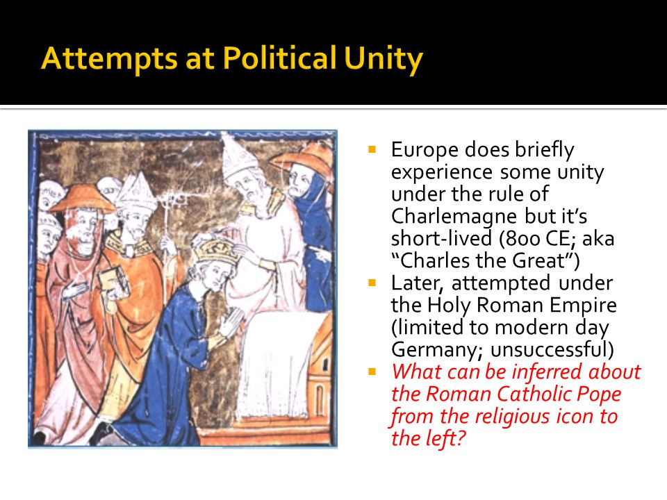 Europe does briefly experience some unity under the rule of Charlemagne but it's short-lived (800 CE; aka Charles the Great )  Later, attempted under the Holy Roman Empire (limited to modern day Germany; unsuccessful)  What can be inferred about the Roman Catholic Pope from the religious icon to the left