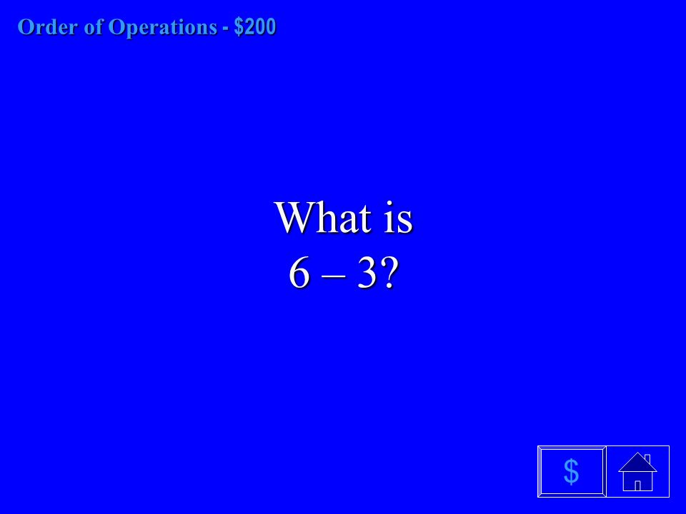Order of Operations - $100 What is 9 – 6 $