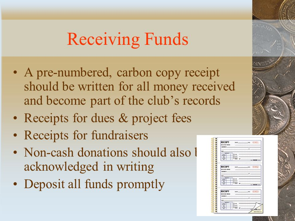 Receiving Funds A pre-numbered, carbon copy receipt should be written for all money received and become part of the club's records Receipts for dues & project fees Receipts for fundraisers Non-cash donations should also be acknowledged in writing Deposit all funds promptly
