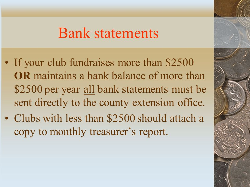Bank statements If your club fundraises more than $2500 OR maintains a bank balance of more than $2500 per year all bank statements must be sent directly to the county extension office.
