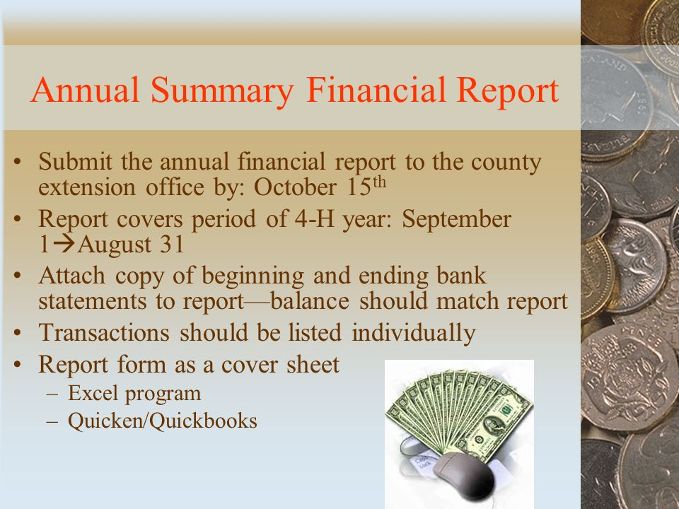 Annual Summary Financial Report Submit the annual financial report to the county extension office by: October 15 th Report covers period of 4-H year: September 1  August 31 Attach copy of beginning and ending bank statements to report—balance should match report Transactions should be listed individually Report form as a cover sheet –Excel program –Quicken/Quickbooks