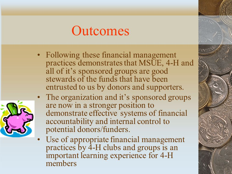 Outcomes Following these financial management practices demonstrates that MSUE, 4-H and all of it's sponsored groups are good stewards of the funds that have been entrusted to us by donors and supporters.