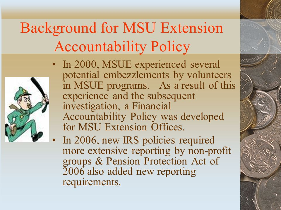 Background for MSU Extension Accountability Policy In 2000, MSUE experienced several potential embezzlements by volunteers in MSUE programs.