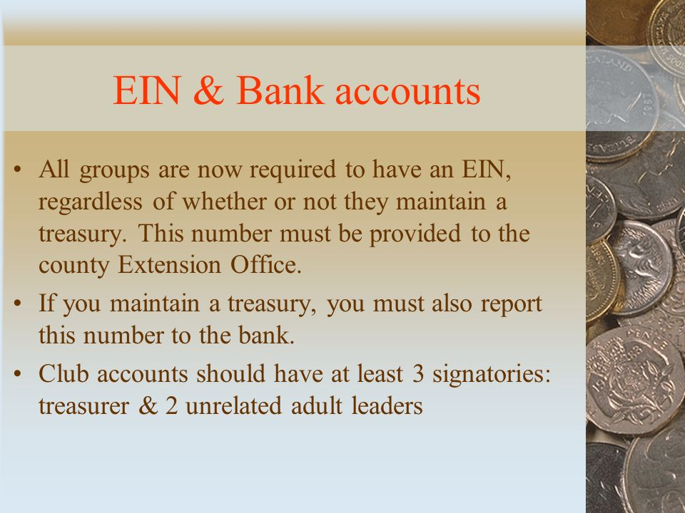 EIN & Bank accounts All groups are now required to have an EIN, regardless of whether or not they maintain a treasury.