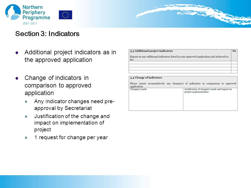 Section 3: Indicators Additional project indicators as in the approved application Change of indicators in comparison to approved application Any indicator changes need pre- approval by Secretariat Justification of the change and impact on implementation of project 1 request for change per year