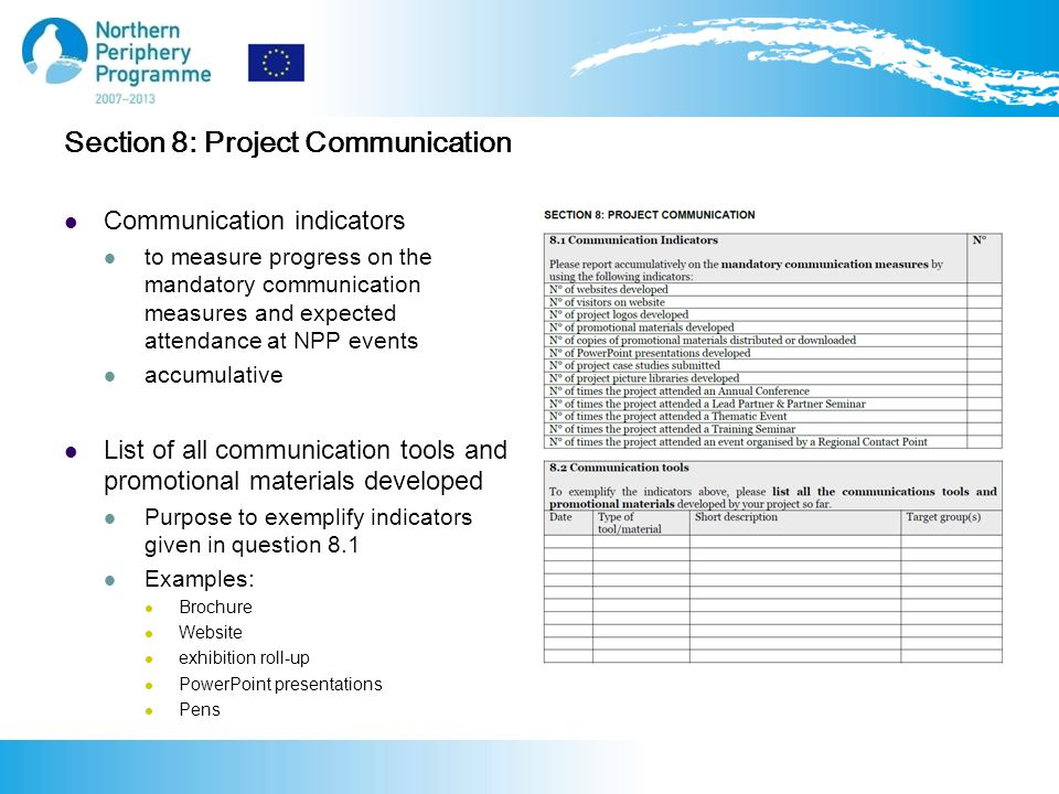 Section 8: Project Communication Communication indicators to measure progress on the mandatory communication measures and expected attendance at NPP events accumulative List of all communication tools and promotional materials developed Purpose to exemplify indicators given in question 8.1 Examples: Brochure Website exhibition roll-up PowerPoint presentations Pens