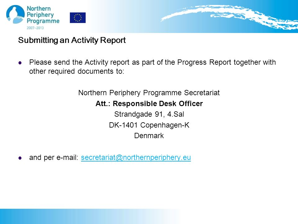 Submitting an Activity Report Please send the Activity report as part of the Progress Report together with other required documents to: Northern Periphery Programme Secretariat Att.: Responsible Desk Officer Strandgade 91, 4.Sal DK-1401 Copenhagen-K Denmark and per