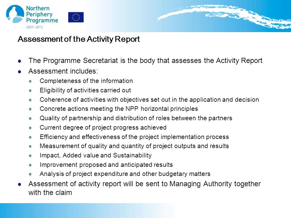 Assessment of the Activity Report The Programme Secretariat is the body that assesses the Activity Report Assessment includes: Completeness of the information Eligibility of activities carried out Coherence of activities with objectives set out in the application and decision Concrete actions meeting the NPP horizontal principles Quality of partnership and distribution of roles between the partners Current degree of project progress achieved Efficiency and effectiveness of the project implementation process Measurement of quality and quantity of project outputs and results Impact, Added value and Sustainability Improvement proposed and anticipated results Analysis of project expenditure and other budgetary matters Assessment of activity report will be sent to Managing Authority together with the claim