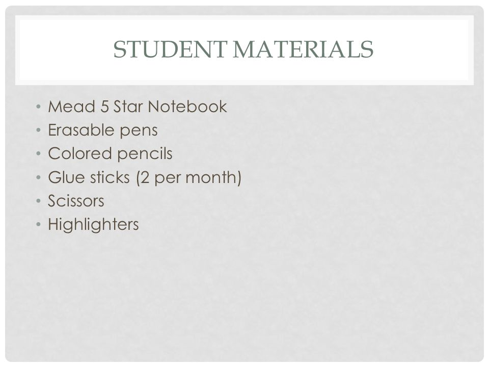STUDENT MATERIALS Mead 5 Star Notebook Erasable pens Colored pencils Glue sticks (2 per month) Scissors Highlighters