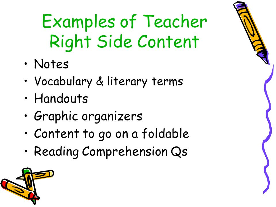 Examples of Teacher Right Side Content Notes Vocabulary & literary terms Handouts Graphic organizers Content to go on a foldable Reading Comprehension Qs