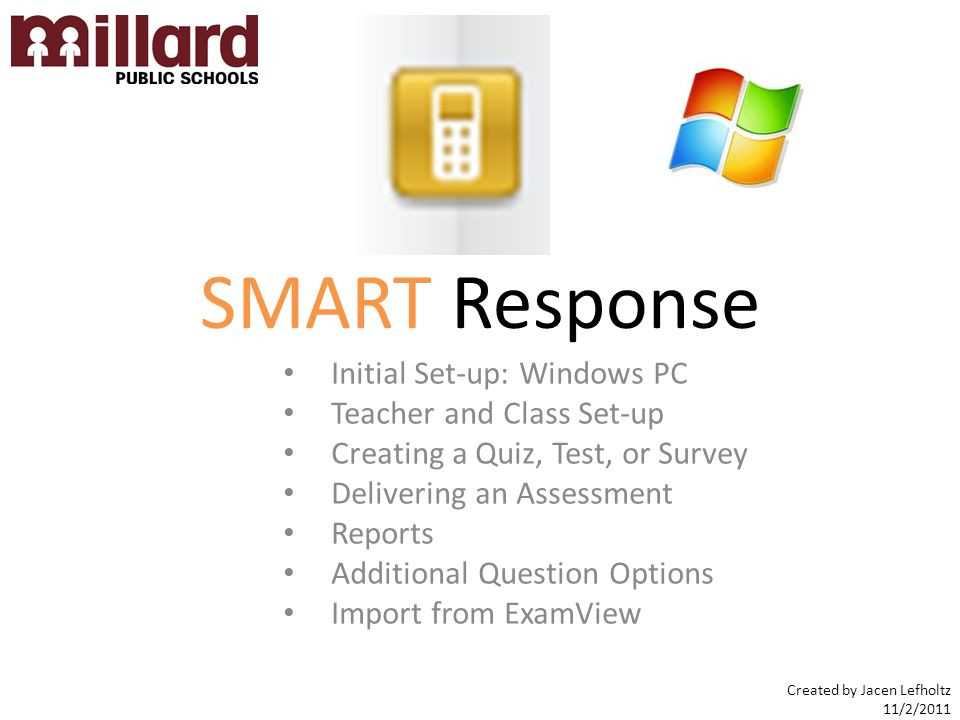 SMART Response Initial Set-up: Windows PC Teacher and Class Set-up Creating a Quiz, Test, or Survey Delivering an Assessment Reports Additional Question Options Import from ExamView Created by Jacen Lefholtz 11/2/2011