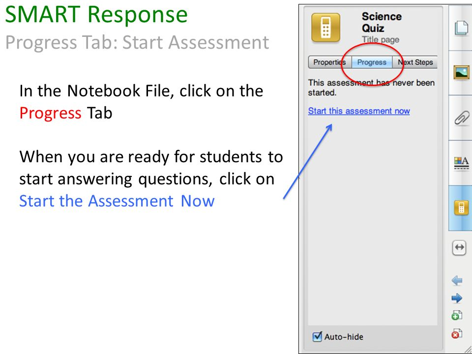 In the Notebook File, click on the Progress Tab When you are ready for students to start answering questions, click on Start the Assessment Now SMART Response Progress Tab: Start Assessment
