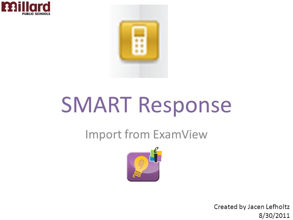 SMART Response Import from ExamView Created by Jacen Lefholtz 8/30/2011