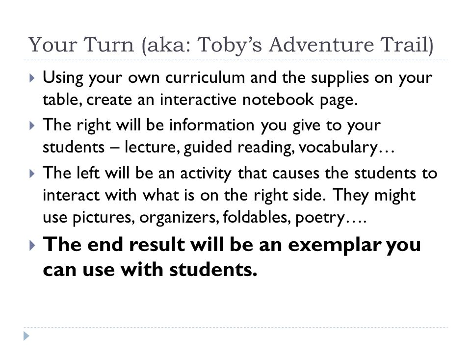 Your Turn (aka: Toby's Adventure Trail)  Using your own curriculum and the supplies on your table, create an interactive notebook page.