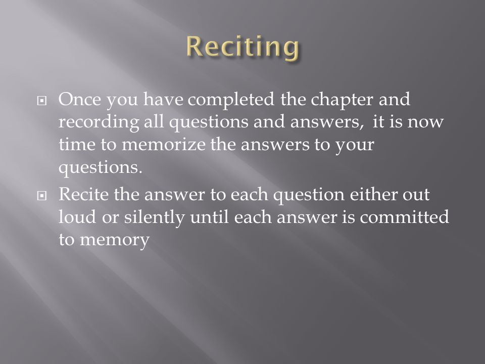  Once you have completed the chapter and recording all questions and answers, it is now time to memorize the answers to your questions.