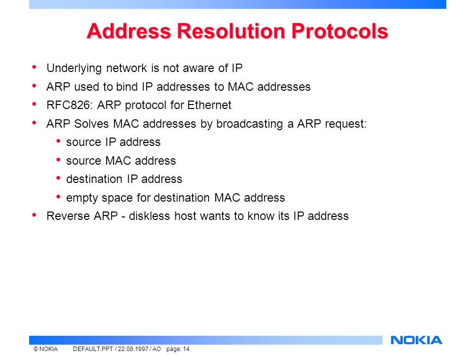 © NOKIADEFAULT.PPT / / AO page: 14 Address Resolution Protocols Underlying network is not aware of IP ARP used to bind IP addresses to MAC addresses RFC826: ARP protocol for Ethernet ARP Solves MAC addresses by broadcasting a ARP request: source IP address source MAC address destination IP address empty space for destination MAC address Reverse ARP - diskless host wants to know its IP address